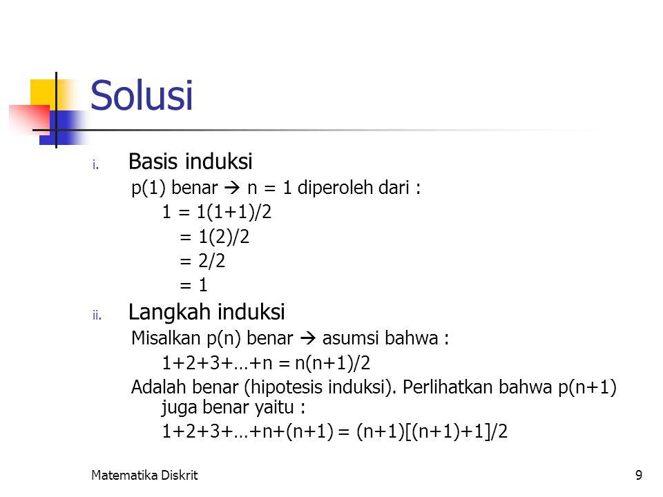 Matematika Diskrit9 Solusi i. Basis induksi p(1) benar  n = 1 diperoleh dari : 1 = 1(1+1)/2 = 1(2)/2 = 2/2 = 1 ii. Langkah induksi Misalkan p(n) bena