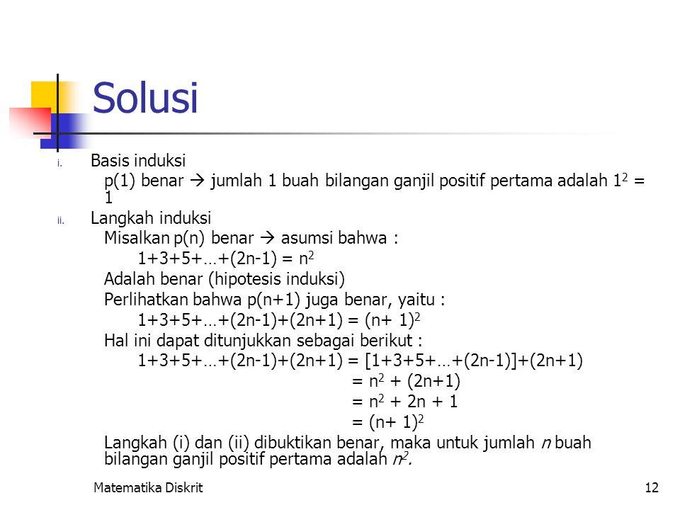 Matematika Diskrit12 Solusi i. Basis induksi p(1) benar  jumlah 1 buah bilangan ganjil positif pertama adalah 1 2 = 1 ii. Langkah induksi Misalkan p(