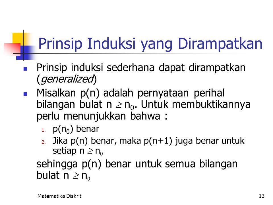 Matematika Diskrit13 Prinsip Induksi yang Dirampatkan Prinsip induksi sederhana dapat dirampatkan (generalized) Misalkan p(n) adalah pernyataan periha