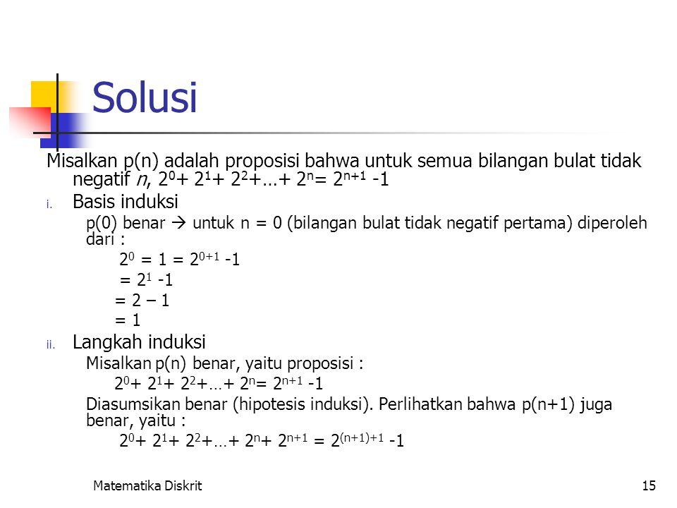 Matematika Diskrit15 Solusi Misalkan p(n) adalah proposisi bahwa untuk semua bilangan bulat tidak negatif n, 2 0 + 2 1 + 2 2 +…+ 2 n = 2 n+1 -1 i. Bas