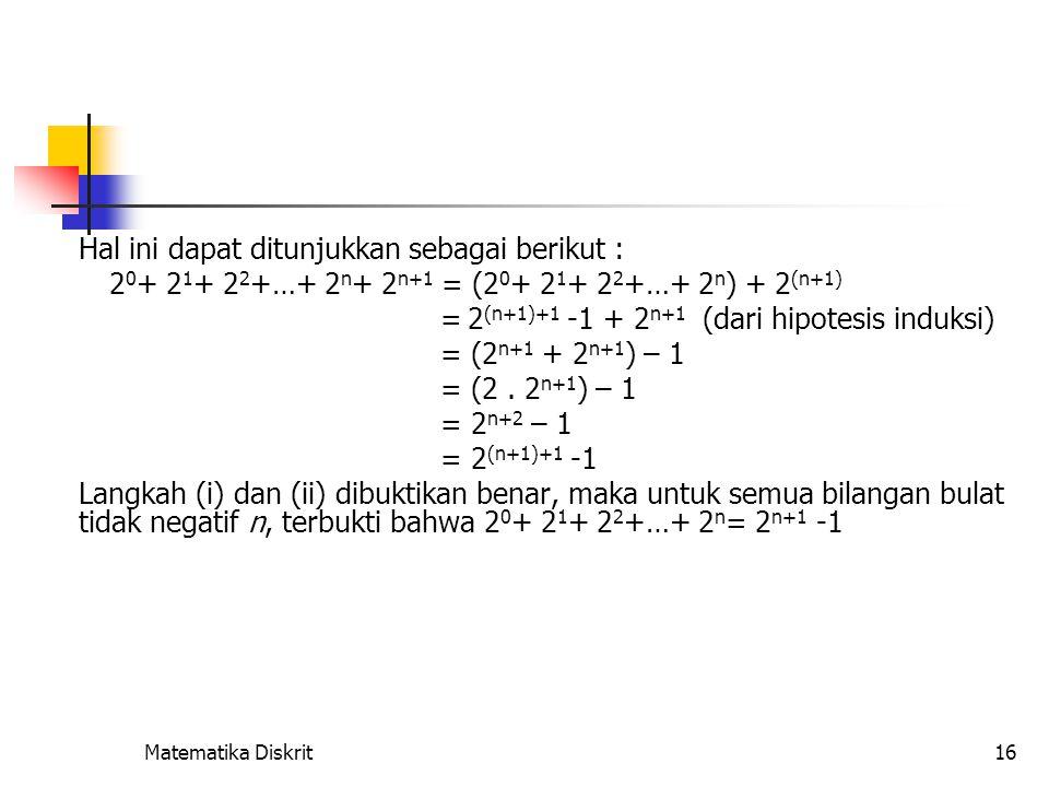 Matematika Diskrit16 Hal ini dapat ditunjukkan sebagai berikut : 2 0 + 2 1 + 2 2 +…+ 2 n + 2 n+1 = (2 0 + 2 1 + 2 2 +…+ 2 n ) + 2 (n+1) = 2 (n+1)+1 -1