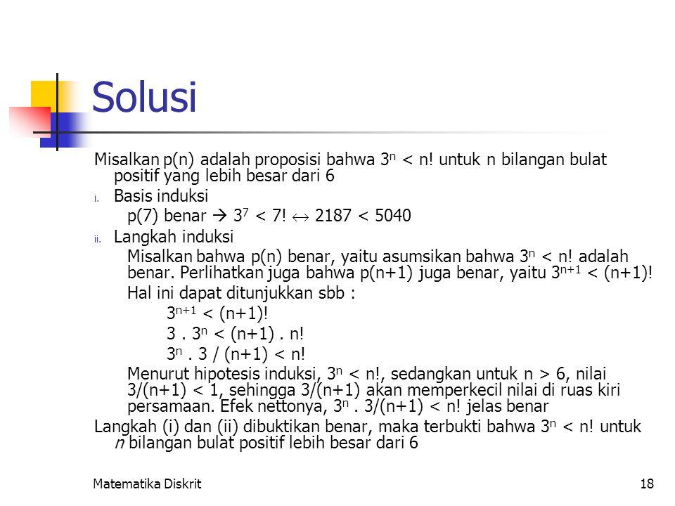 Matematika Diskrit18 Solusi Misalkan p(n) adalah proposisi bahwa 3 n < n! untuk n bilangan bulat positif yang lebih besar dari 6 i. Basis induksi p(7)