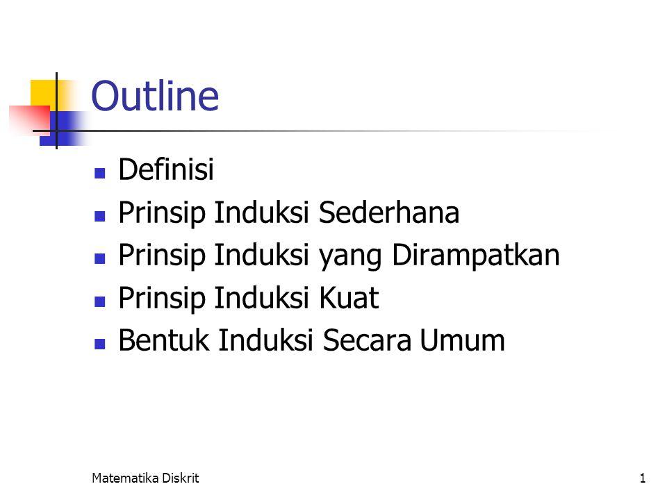 1 Outline Definisi Prinsip Induksi Sederhana Prinsip Induksi yang Dirampatkan Prinsip Induksi Kuat Bentuk Induksi Secara Umum