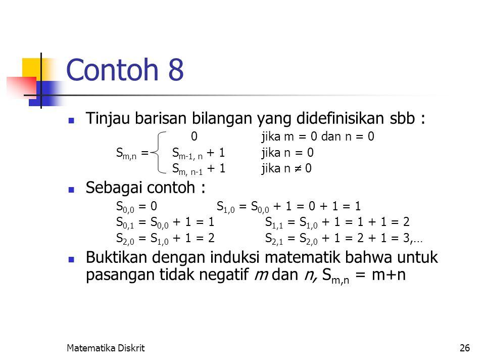 Matematika Diskrit26 Contoh 8 Tinjau barisan bilangan yang didefinisikan sbb : 0jika m = 0 dan n = 0 S m,n = S m-1, n + 1jika n = 0 S m, n-1 + 1jika n