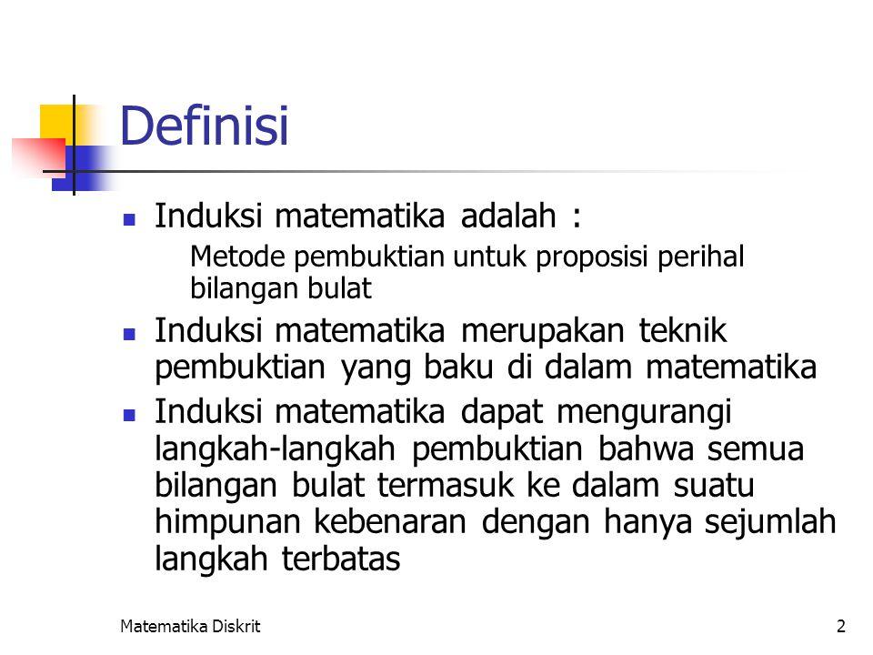 Matematika Diskrit2 Definisi Induksi matematika adalah : Metode pembuktian untuk proposisi perihal bilangan bulat Induksi matematika merupakan teknik