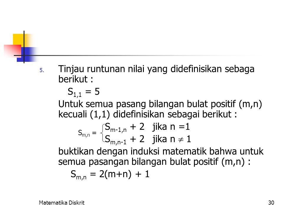 Matematika Diskrit30 5. Tinjau runtunan nilai yang didefinisikan sebaga berikut : S 1,1 = 5 Untuk semua pasang bilangan bulat positif (m,n) kecuali (1