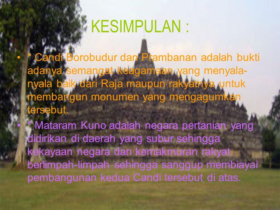 KESIMPULAN : * Candi Borobudur dan Prambanan adalah bukti adanya semangat keagamaan yang menyala- nyala baik dari Raja maupun rakyatnya untuk membangu