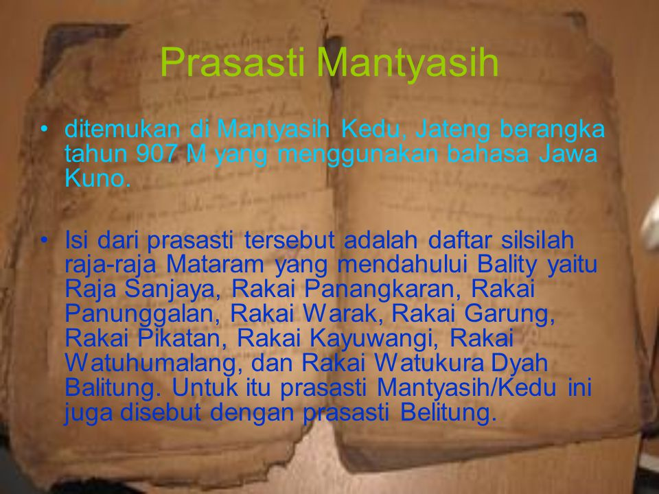 Prasasti Mantyasih ditemukan di Mantyasih Kedu, Jateng berangka tahun 907 M yang menggunakan bahasa Jawa Kuno. Isi dari prasasti tersebut adalah dafta