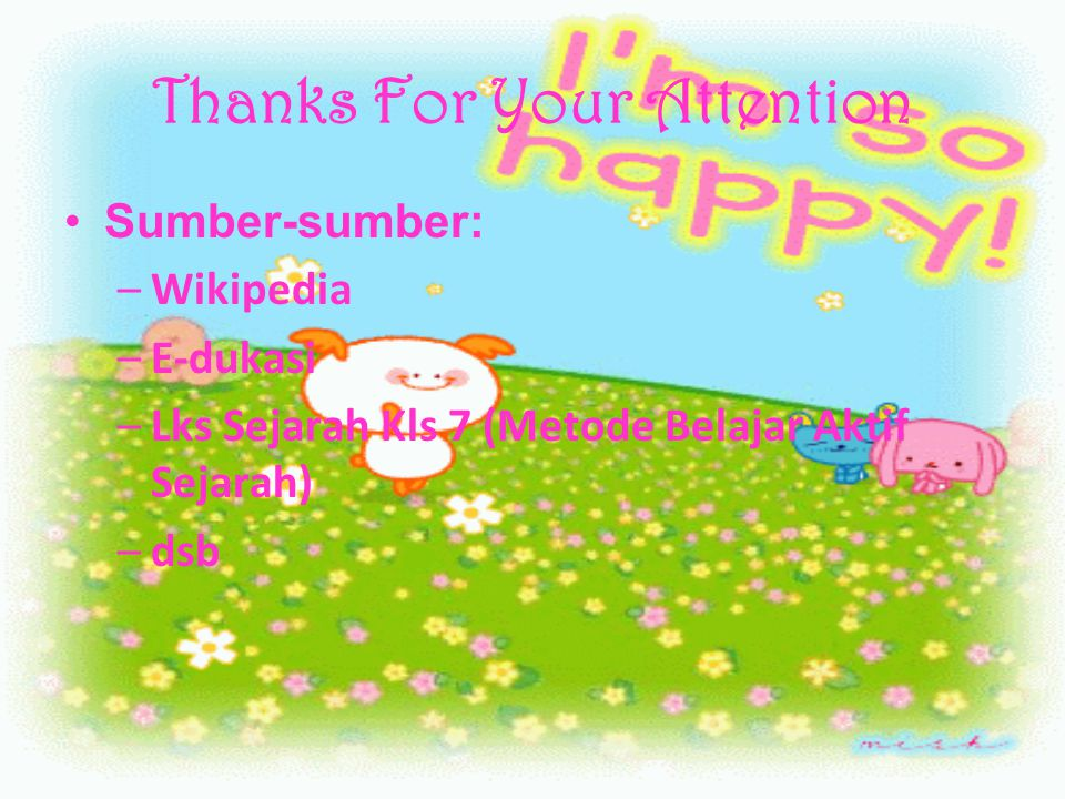 Thanks For Your Attention Sumber-sumber: –W–Wikipedia –E–E-dukasi –L–Lks Sejarah Kls 7 (Metode Belajar Aktif Sejarah) –d–dsb