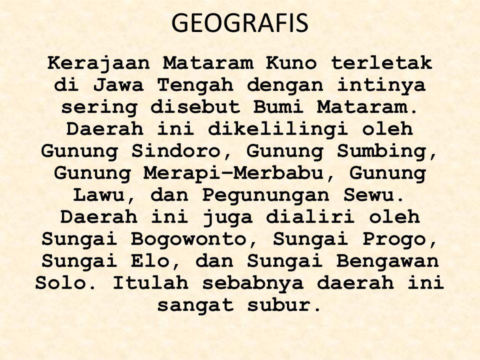 GEOGRAFIS Kerajaan Mataram Kuno terletak di Jawa Tengah dengan intinya sering disebut Bumi Mataram. Daerah ini dikelilingi oleh Gunung Sindoro, Gunung