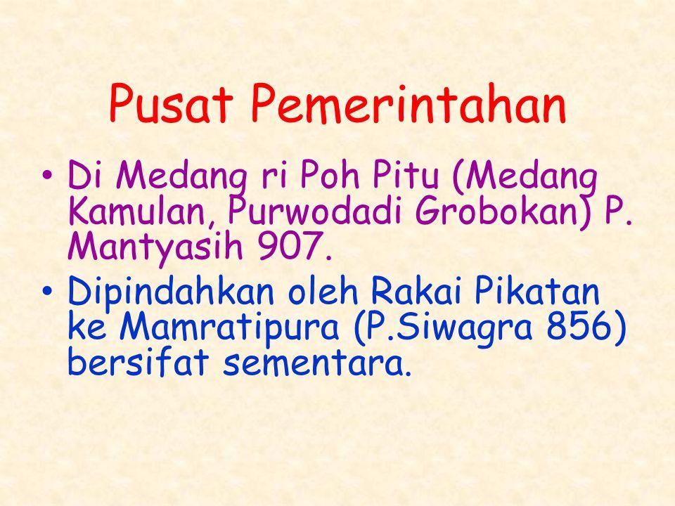 Pusat Pemerintahan Di Medang ri Poh Pitu (Medang Kamulan, Purwodadi Grobokan) P. Mantyasih 907. Dipindahkan oleh Rakai Pikatan ke Mamratipura (P.Siwag
