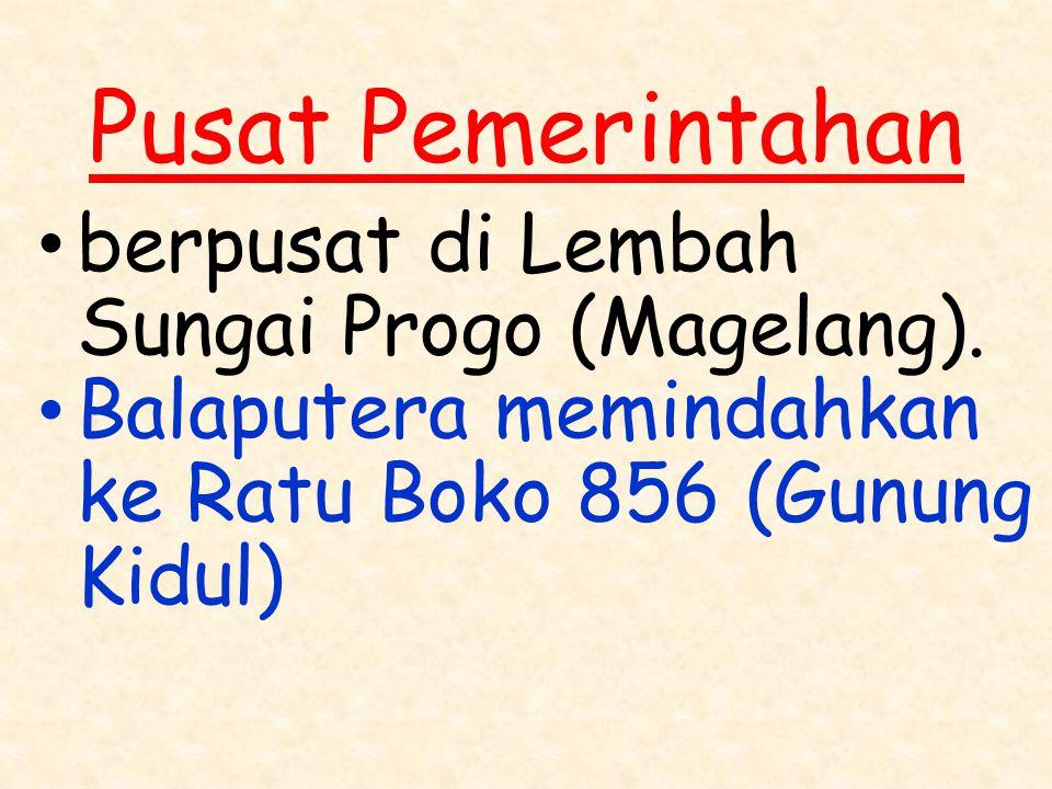 Pusat Pemerintahan berpusat di Lembah Sungai Progo (Magelang). Balaputera memindahkan ke Ratu Boko 856 (Gunung Kidul)