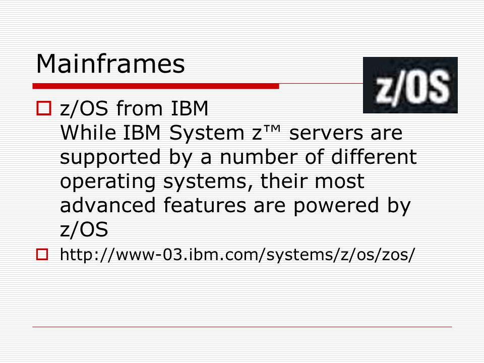 Mainframes  z/OS from IBM While IBM System z™ servers are supported by a number of different operating systems, their most advanced features are powe