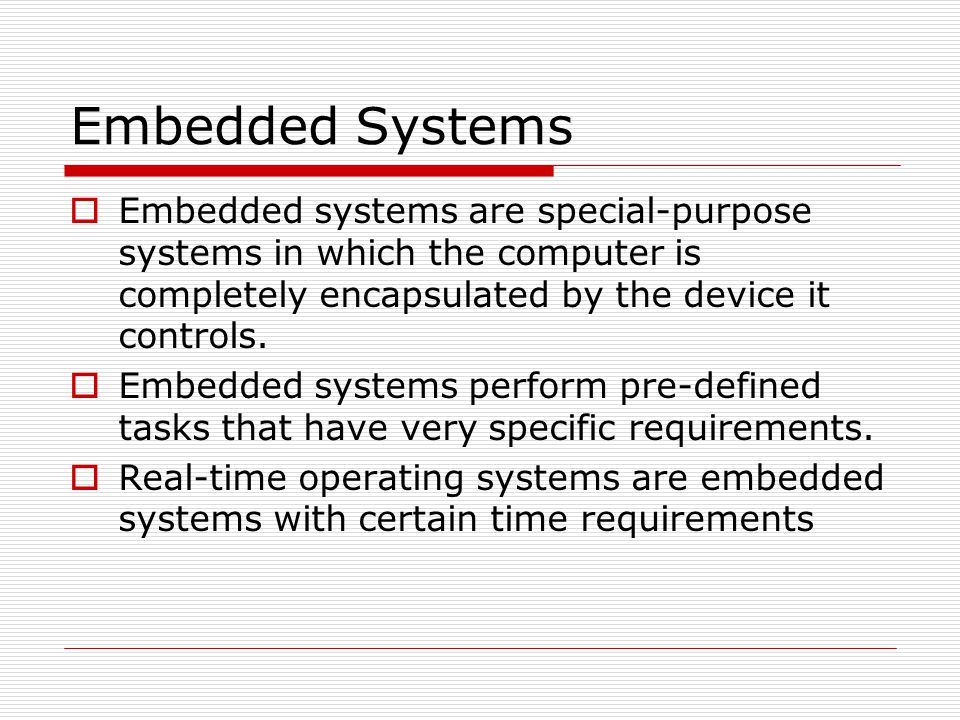 Embedded Systems  Embedded systems are special-purpose systems in which the computer is completely encapsulated by the device it controls.  Embedded