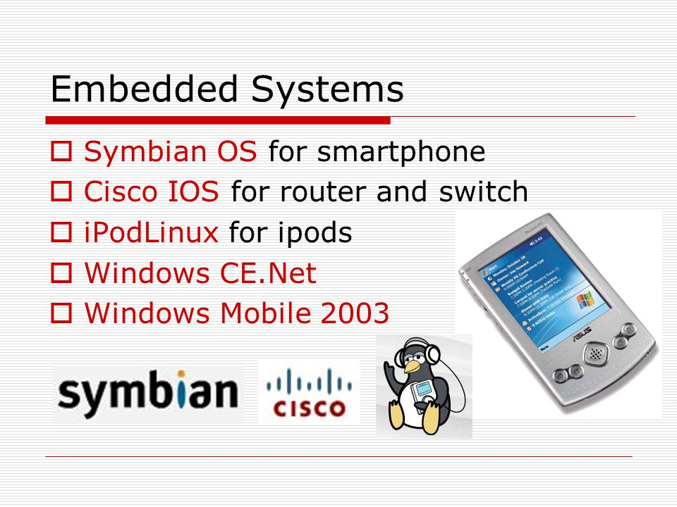 Embedded Systems  Symbian OS for smartphone  Cisco IOS for router and switch  iPodLinux for ipods  Windows CE.Net  Windows Mobile 2003