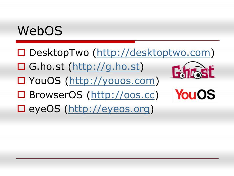 WebOS  DesktopTwo (http://desktoptwo.com)http://desktoptwo.com  G.ho.st (http://g.ho.st)http://g.ho.st  YouOS (http://youos.com)http://youos.com 