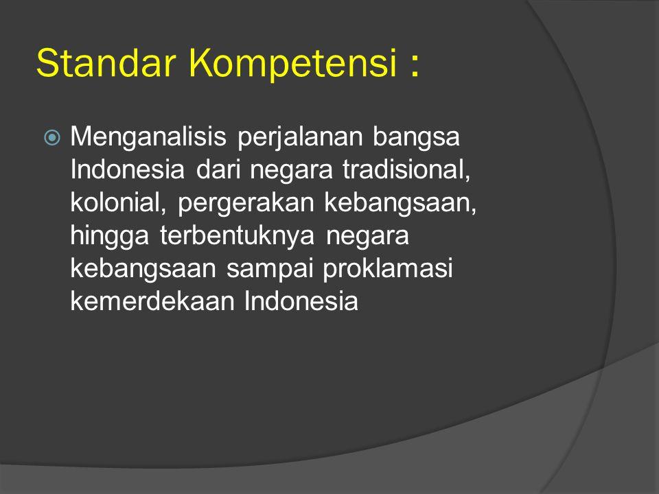 Standar Kompetensi :  Menganalisis perjalanan bangsa Indonesia dari negara tradisional, kolonial, pergerakan kebangsaan, hingga terbentuknya negara k
