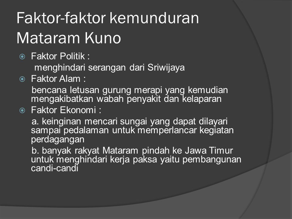 Faktor-faktor kemunduran Mataram Kuno  Faktor Politik : menghindari serangan dari Sriwijaya  Faktor Alam : bencana letusan gurung merapi yang kemudi