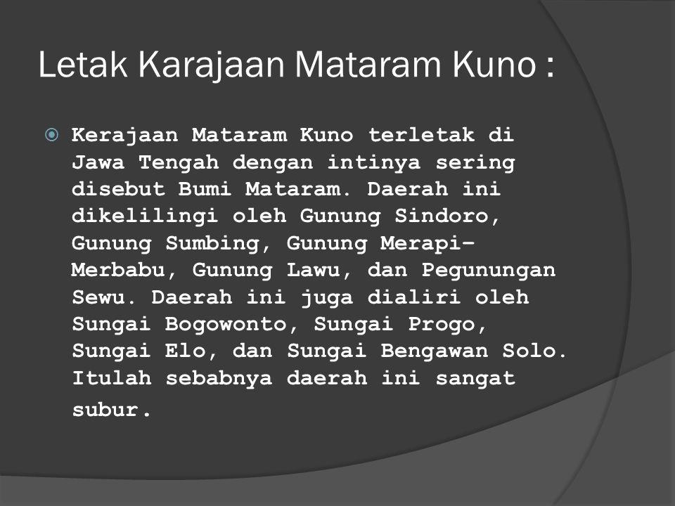 Letak Karajaan Mataram Kuno :  Kerajaan Mataram Kuno terletak di Jawa Tengah dengan intinya sering disebut Bumi Mataram. Daerah ini dikelilingi oleh