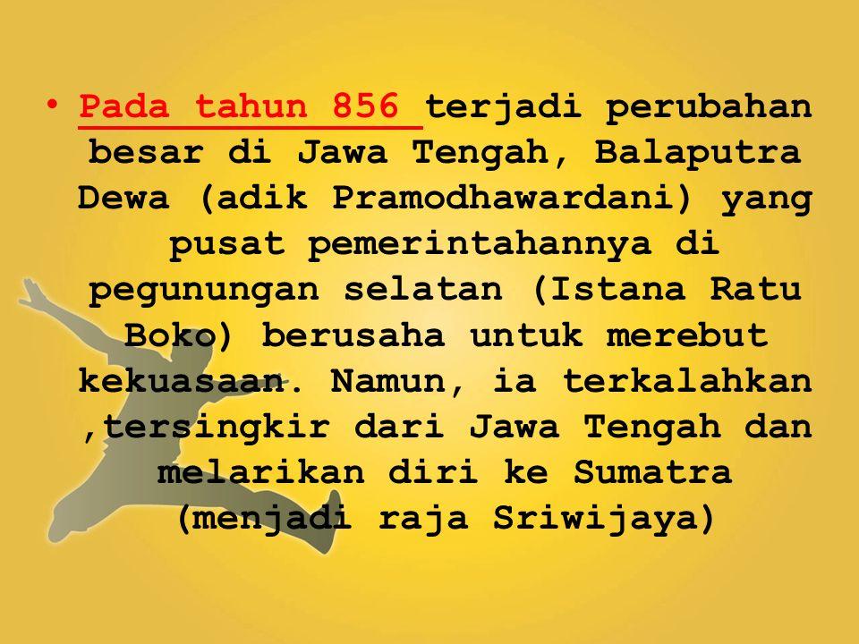 Pada tahun 856 terjadi perubahan besar di Jawa Tengah, Balaputra Dewa (adik Pramodhawardani) yang pusat pemerintahannya di pegunungan selatan (Istana