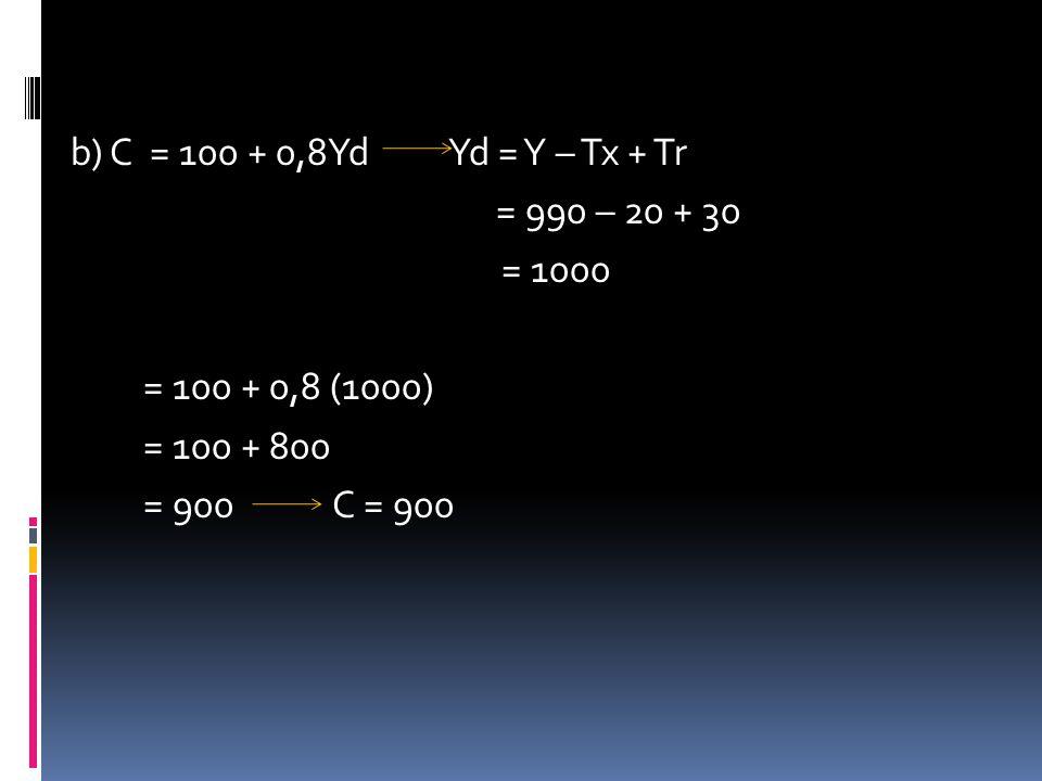 b) C = 100 + 0,8Yd Yd = Y – Tx + Tr = 990 – 20 + 30 = 1000 = 100 + 0,8 (1000) = 100 + 800 = 900 C = 900