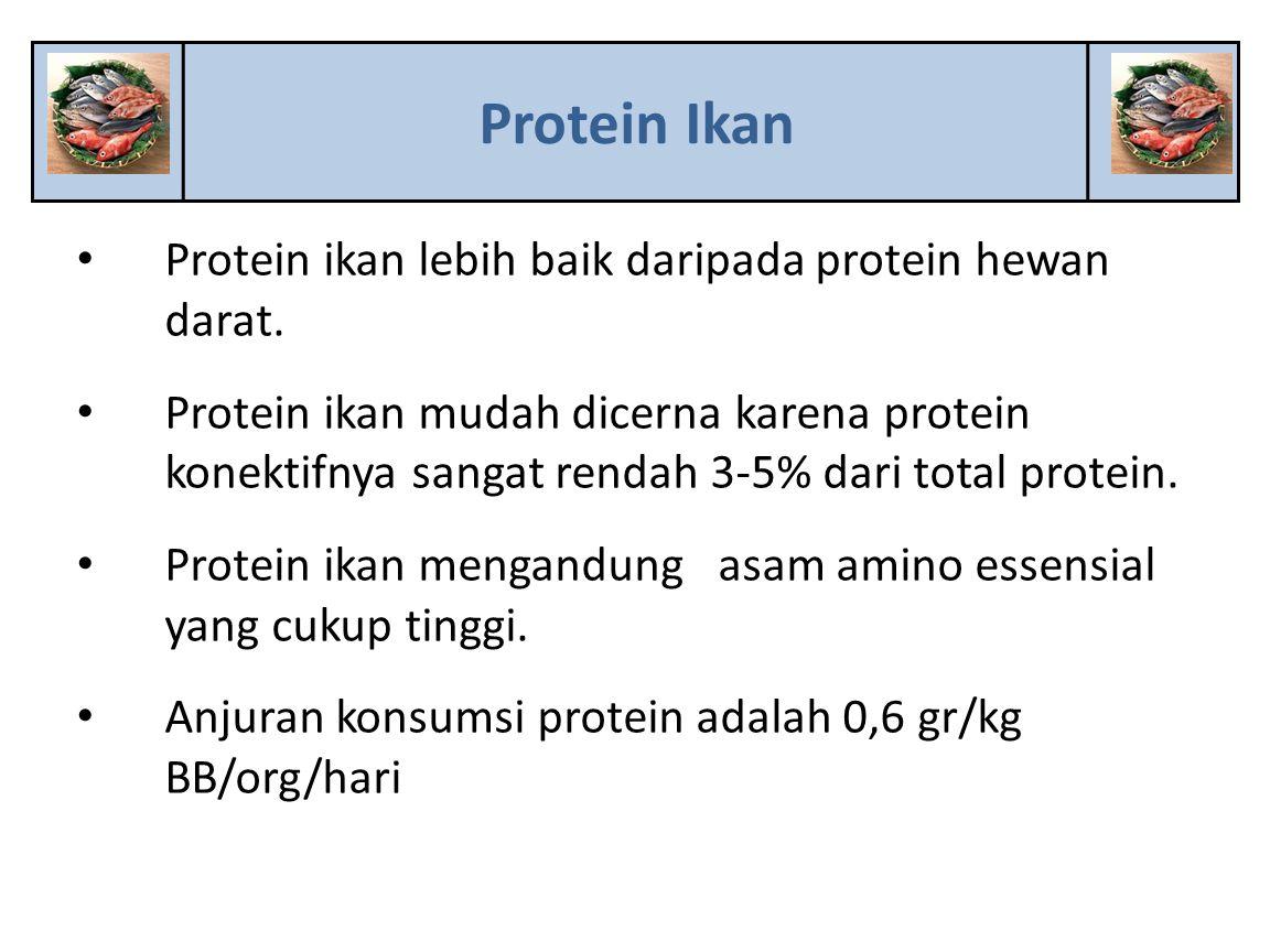 Protein ikan lebih baik daripada protein hewan darat. Protein ikan mudah dicerna karena protein konektifnya sangat rendah 3-5% dari total protein. Pro