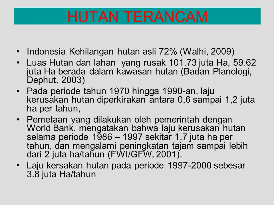 HUTAN TERANCAM Indonesia Kehilangan hutan asli 72% (Walhi, 2009) Luas Hutan dan lahan yang rusak 101.73 juta Ha, 59.62 juta Ha berada dalam kawasan hu