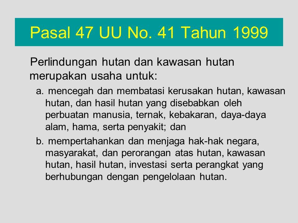 Pasal 47 UU No. 41 Tahun 1999 Perlindungan hutan dan kawasan hutan merupakan usaha untuk: a. mencegah dan membatasi kerusakan hutan, kawasan hutan, da