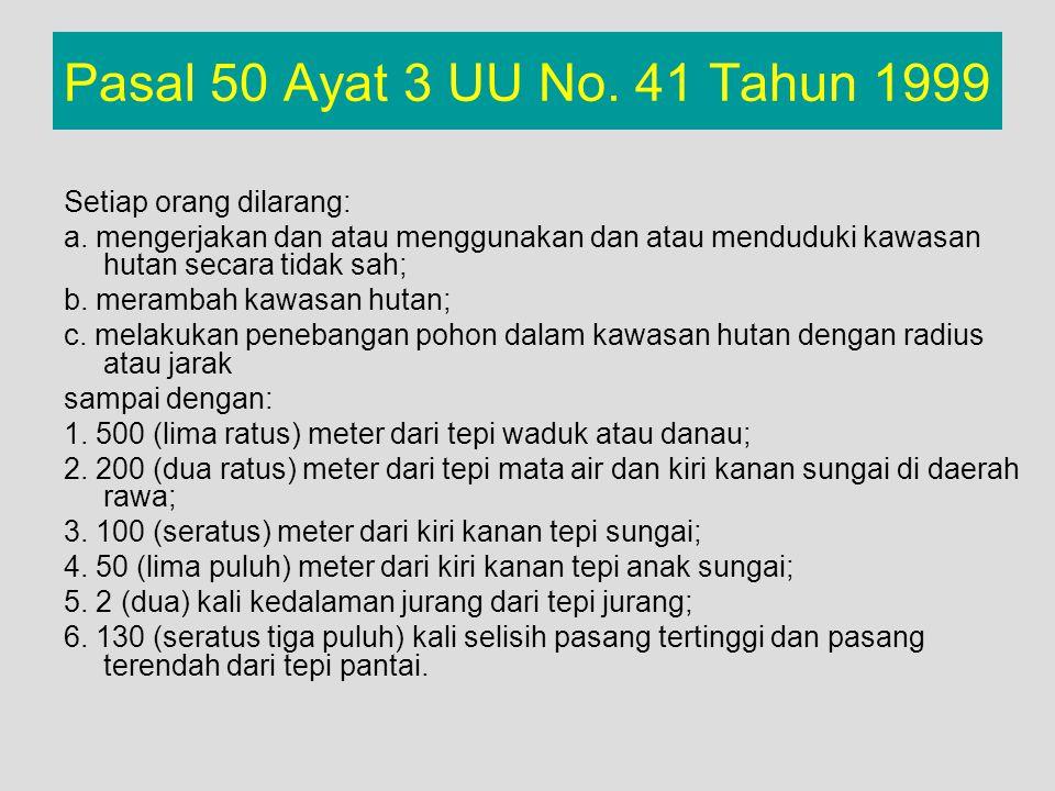 Pasal 50 Ayat 3 UU No. 41 Tahun 1999 Setiap orang dilarang: a. mengerjakan dan atau menggunakan dan atau menduduki kawasan hutan secara tidak sah; b.