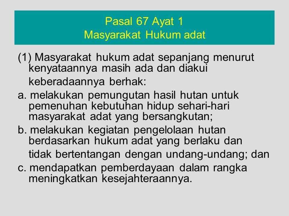 Pasal 67 Ayat 1 Masyarakat Hukum adat (1) Masyarakat hukum adat sepanjang menurut kenyataannya masih ada dan diakui keberadaannya berhak: a. melakukan