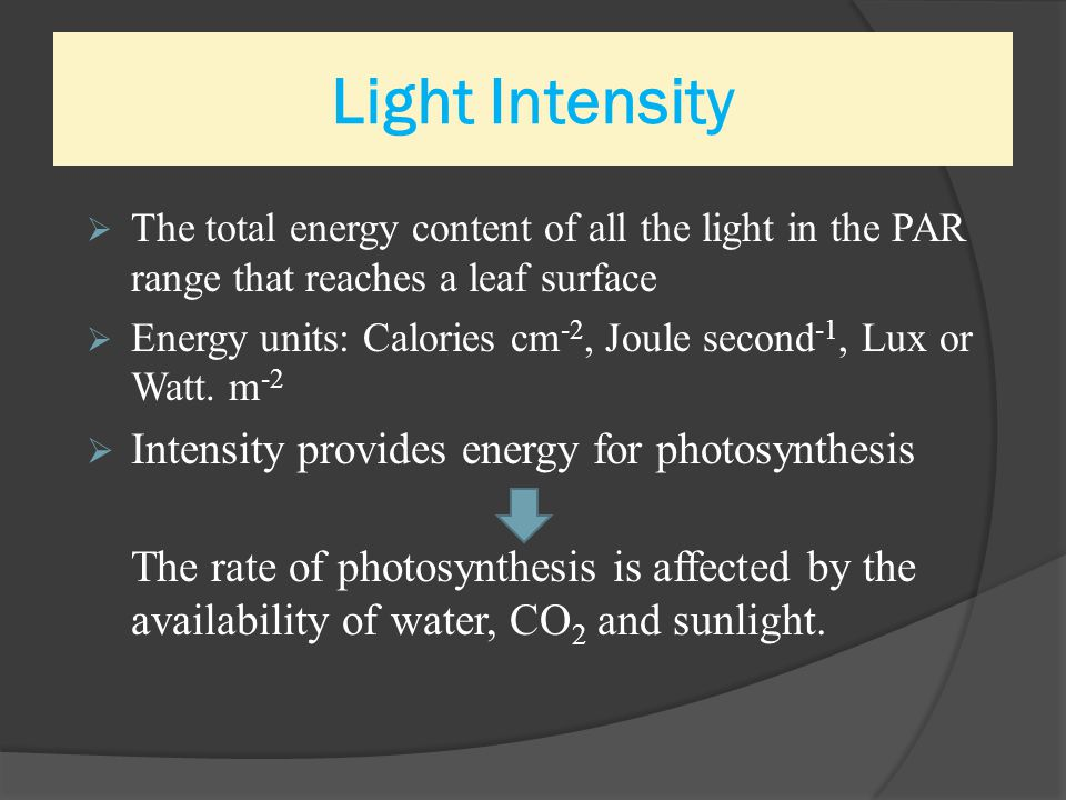 Light Intensity  The total energy content of all the light in the PAR range that reaches a leaf surface  Energy units: Calories cm -2, Joule second