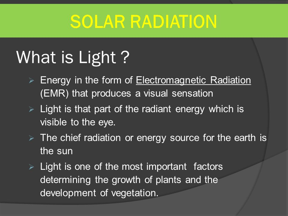 What is Light ?  Energy in the form of Electromagnetic Radiation (EMR) that produces a visual sensation  Light is that part of the radiant energy wh