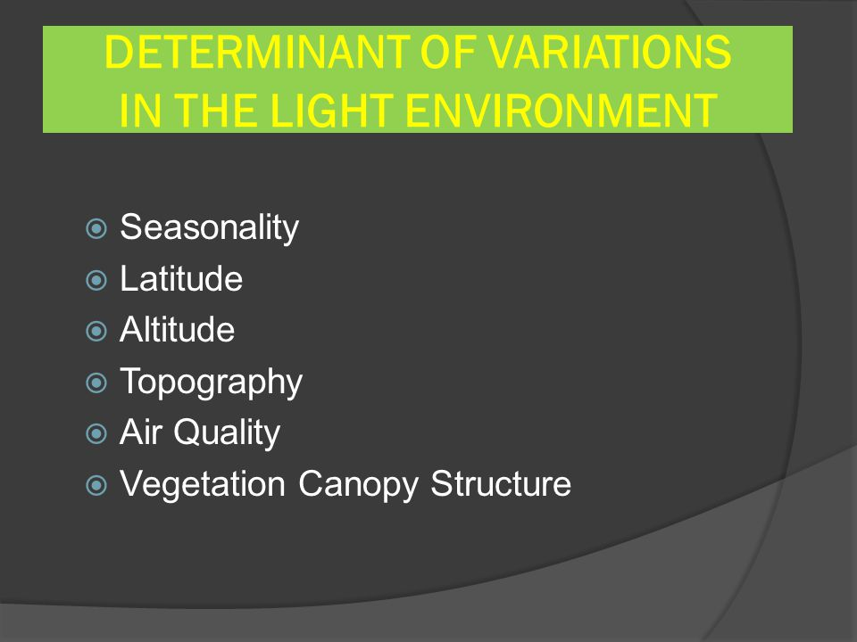 DETERMINANT OF VARIATIONS IN THE LIGHT ENVIRONMENT  Seasonality  Latitude  Altitude  Topography  Air Quality  Vegetation Canopy Structure