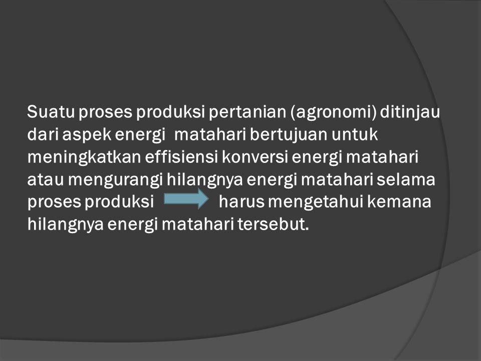 Suatu proses produksi pertanian (agronomi) ditinjau dari aspek energi matahari bertujuan untuk meningkatkan effisiensi konversi energi matahari atau m