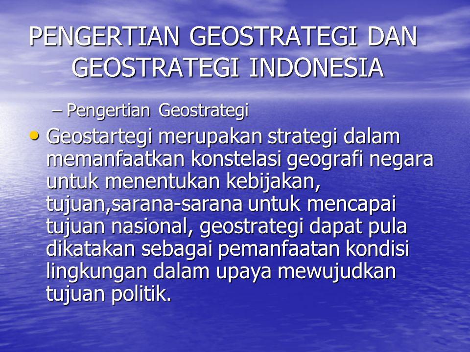 PENGERTIAN GEOSTRATEGI DAN GEOSTRATEGI INDONESIA –Pengertian Geostrategi Geostartegi merupakan strategi dalam memanfaatkan konstelasi geografi negara