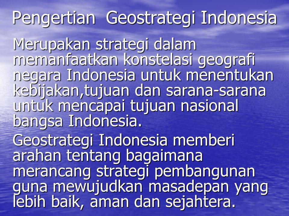 Pengertian Geostrategi Indonesia Merupakan strategi dalam memanfaatkan konstelasi geografi negara Indonesia untuk menentukan kebijakan,tujuan dan sara