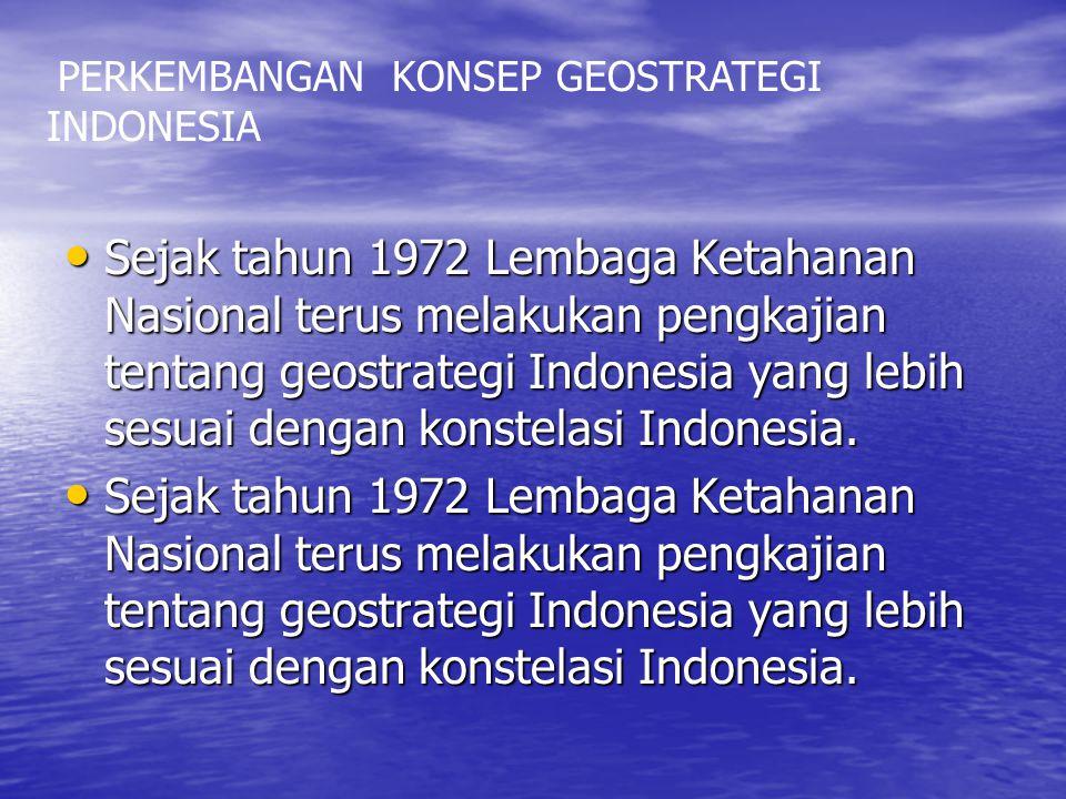 Sejak tahun 1972 Lembaga Ketahanan Nasional terus melakukan pengkajian tentang geostrategi Indonesia yang lebih sesuai dengan konstelasi Indonesia. Se