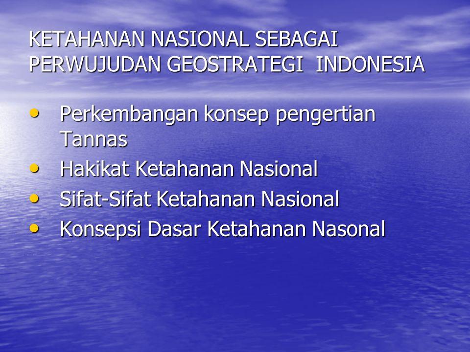 KETAHANAN NASIONAL SEBAGAI PERWUJUDAN GEOSTRATEGI INDONESIA Perkembangan konsep pengertian Tannas Perkembangan konsep pengertian Tannas Hakikat Ketaha
