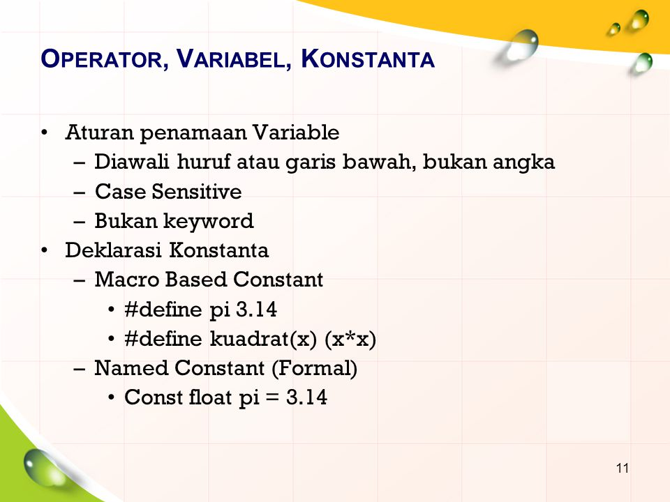 O PERATOR, V ARIABEL, K ONSTANTA Aturan penamaan Variable –Diawali huruf atau garis bawah, bukan angka –Case Sensitive –Bukan keyword Deklarasi Konstanta –Macro Based Constant #define pi 3.14 #define kuadrat(x) (x*x) –Named Constant (Formal) Const float pi = 3.14 11