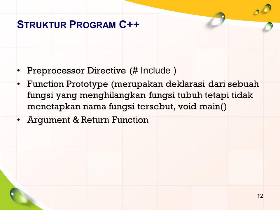 S TRUKTUR P ROGRAM C++ Preprocessor Directive ( # Include ) Function Prototype (merupakan deklarasi dari sebuah fungsi yang menghilangkan fungsi tubuh tetapi tidak menetapkan nama fungsi tersebut, void main() Argument & Return Function 12