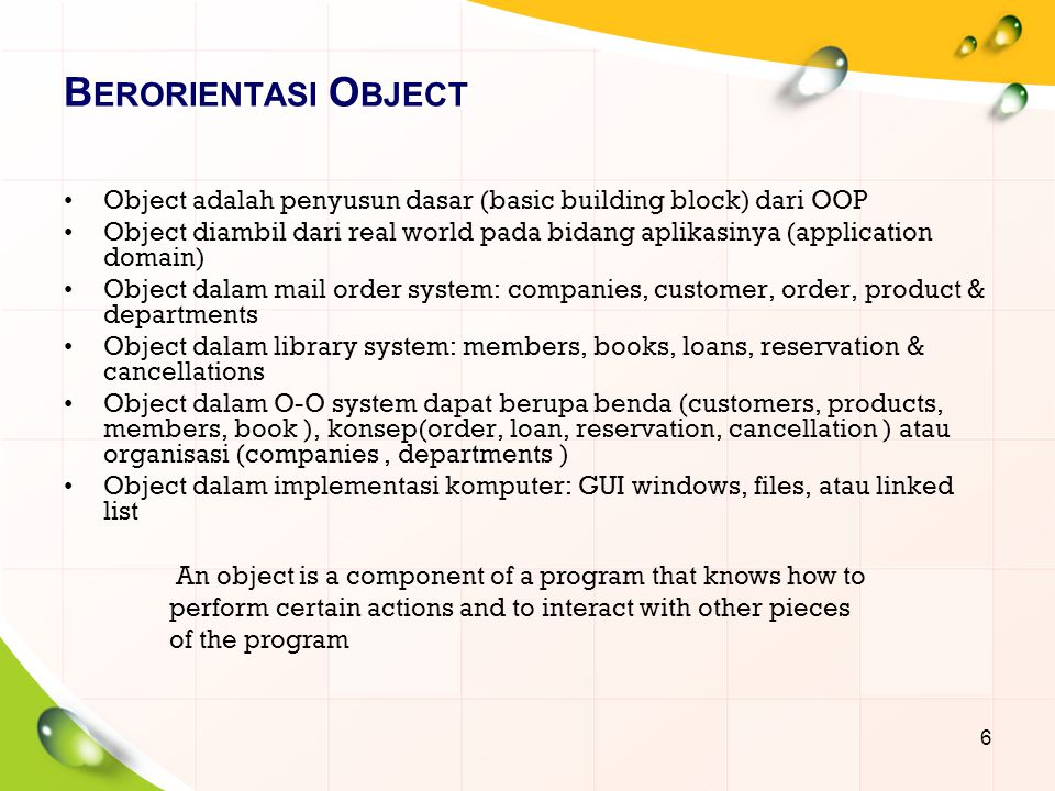 B ERORIENTASI O BJECT Object adalah penyusun dasar (basic building block) dari OOP Object diambil dari real world pada bidang aplikasinya (application domain) Object dalam mail order system: companies, customer, order, product & departments Object dalam library system: members, books, loans, reservation & cancellations Object dalam O-O system dapat berupa benda (customers, products, members, book ), konsep(order, loan, reservation, cancellation ) atau organisasi (companies, departments ) Object dalam implementasi komputer: GUI windows, files, atau linked list 6 An object is a component of a program that knows how to perform certain actions and to interact with other pieces of the program