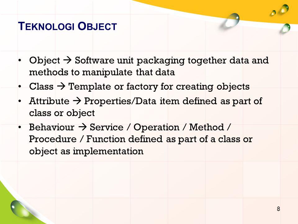 T EKNOLOGI O BJECT Message  Request sent to an object to execute its method Encapsulation  Packaging data and operation into an object/class (Memastikan pengguna sebuah objek tidak dapat mengganti keadaan dalam dari sebuah objek dengan cara yang tidak layak; hanya metode dalam objek tersebut yang diberi ijin untuk mengakses keadaannya.