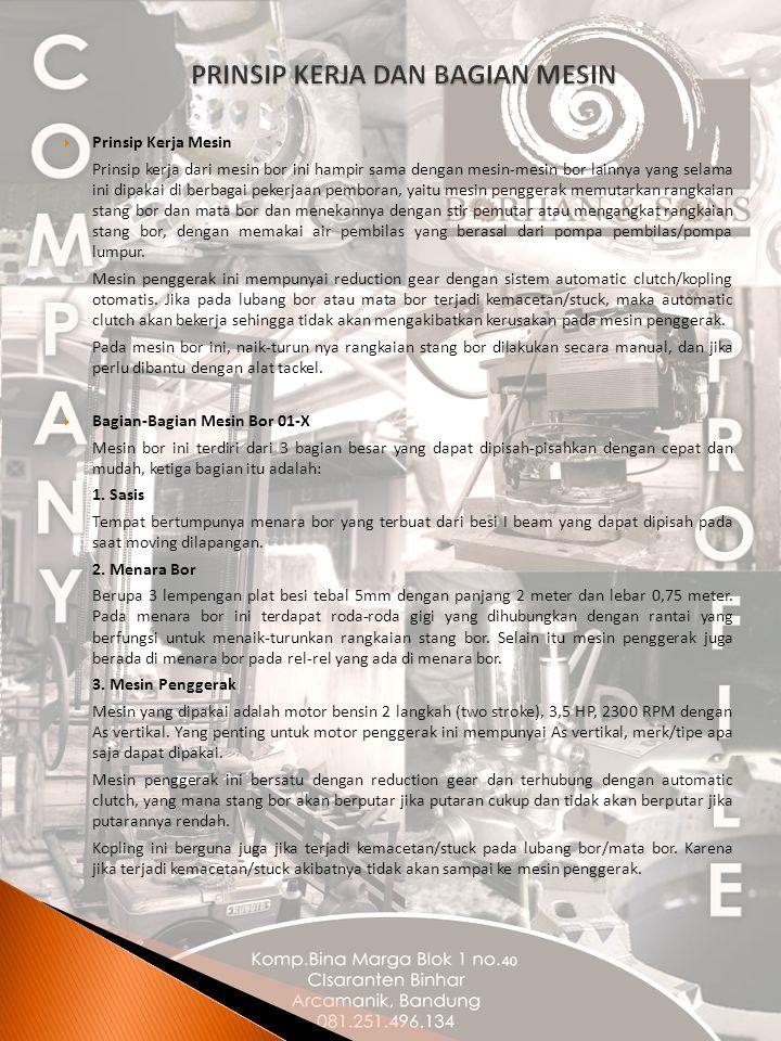 Prinsip Kerja Mesin Prinsip kerja dari mesin bor ini hampir sama dengan mesin-mesin bor lainnya yang selama ini dipakai di berbagai pekerjaan pemboran, yaitu mesin penggerak memutarkan rangkaian stang bor dan mata bor dan menekannya dengan stir pemutar atau mengangkat rangkaian stang bor, dengan memakai air pembilas yang berasal dari pompa pembilas/pompa lumpur.