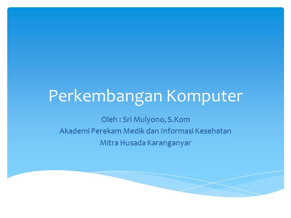 Perkembangan Komputer Oleh : Sri Mulyono, S.Kom Akademi Perekam Medik dan Informasi Kesehatan Mitra Husada Karanganyar