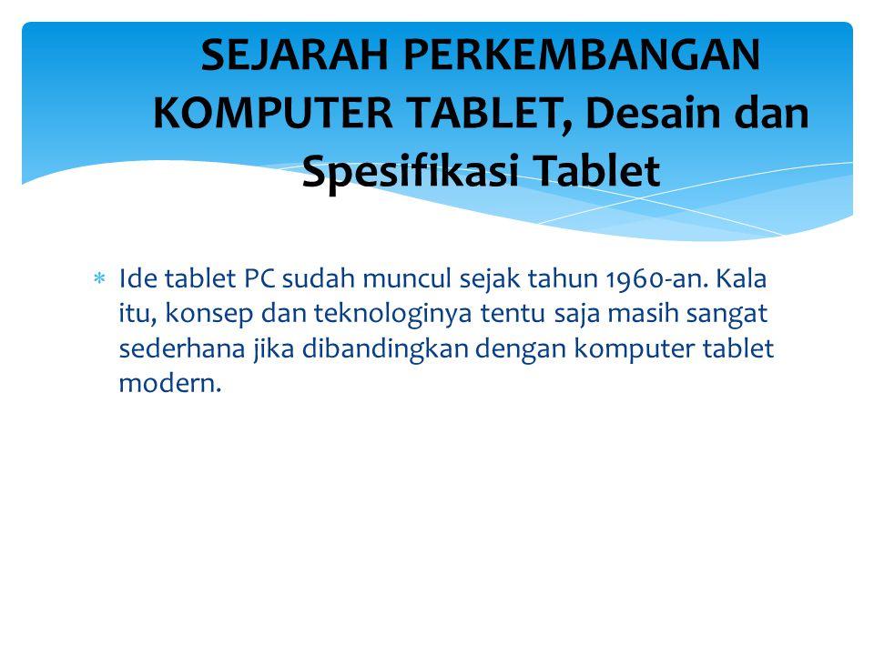  Ide tablet PC sudah muncul sejak tahun 1960-an. Kala itu, konsep dan teknologinya tentu saja masih sangat sederhana jika dibandingkan dengan kompute