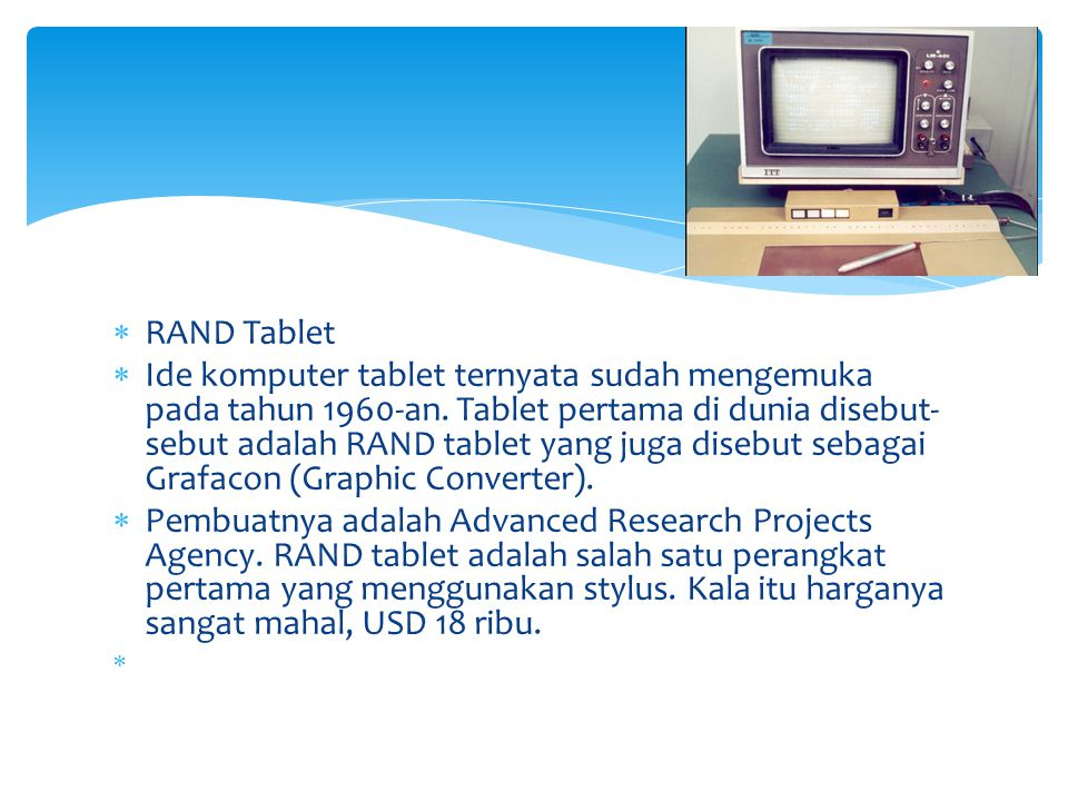  RAND Tablet  Ide komputer tablet ternyata sudah mengemuka pada tahun 1960-an. Tablet pertama di dunia disebut- sebut adalah RAND tablet yang juga d