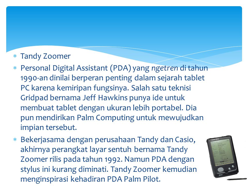  Tandy Zoomer  Personal Digital Assistant (PDA) yang ngetren di tahun 1990-an dinilai berperan penting dalam sejarah tablet PC karena kemiripan fung