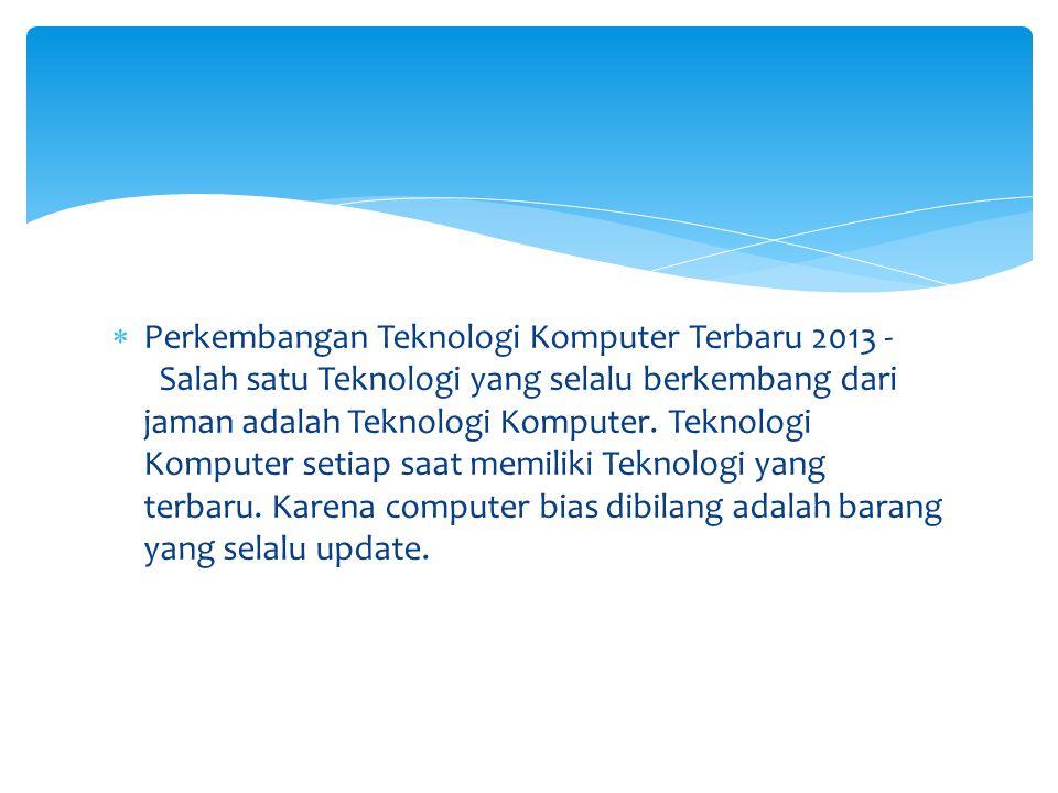  Perkembangan Teknologi Komputer Terbaru 2013 - Salah satu Teknologi yang selalu berkembang dari jaman adalah Teknologi Komputer. Teknologi Komputer