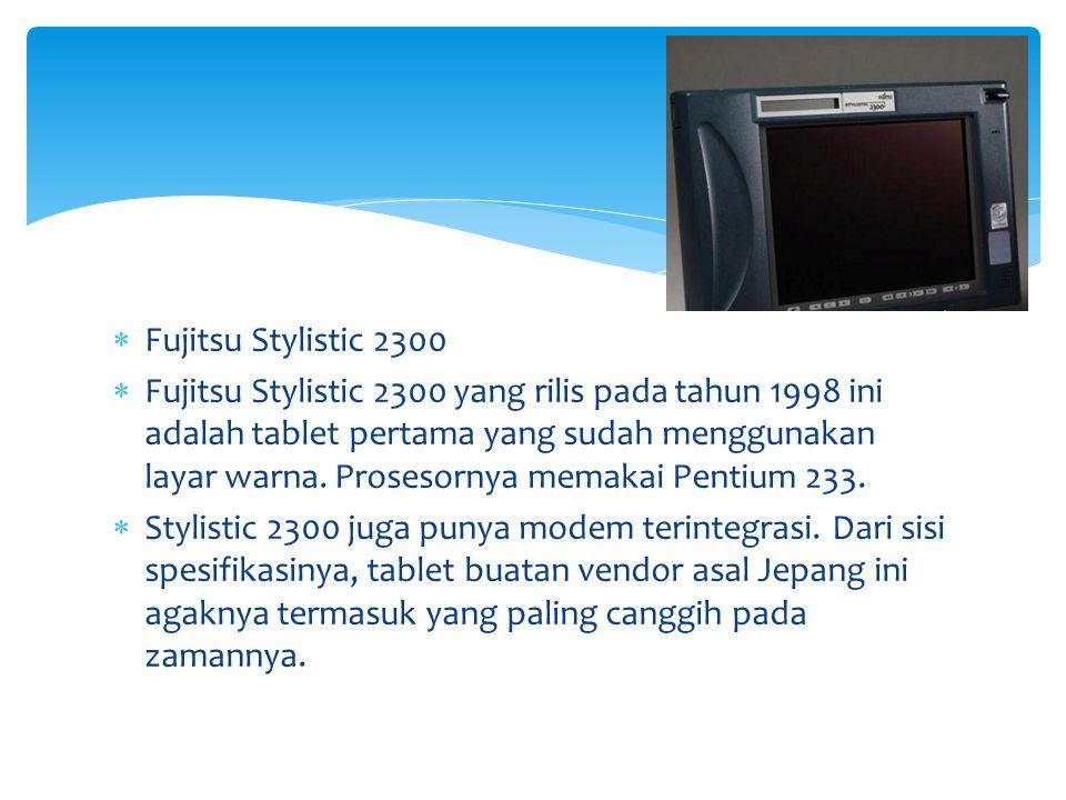  Fujitsu Stylistic 2300  Fujitsu Stylistic 2300 yang rilis pada tahun 1998 ini adalah tablet pertama yang sudah menggunakan layar warna. Prosesornya