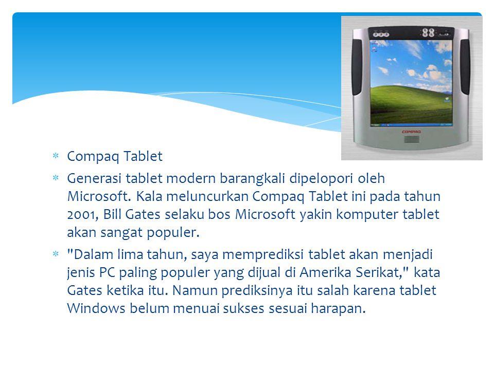  Compaq Tablet  Generasi tablet modern barangkali dipelopori oleh Microsoft. Kala meluncurkan Compaq Tablet ini pada tahun 2001, Bill Gates selaku b